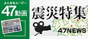 47動画 震災特集(47NEWS)